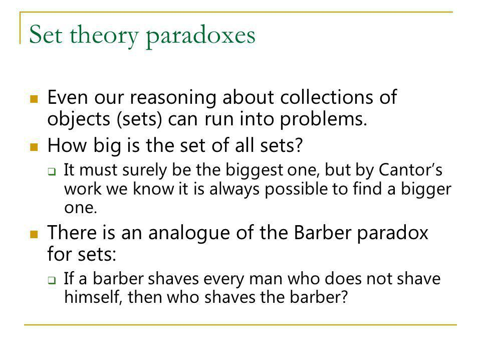 Set theory paradoxes Even our reasoning about collections of objects (sets) can run into problems. How big is the set of all sets