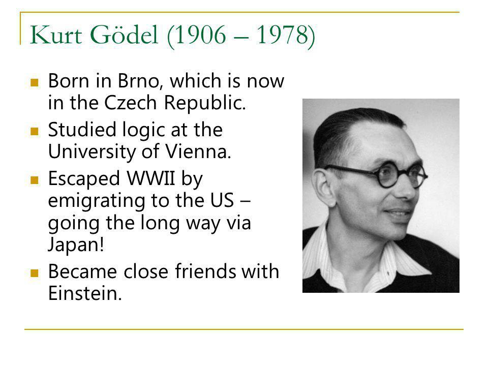 Kurt Gödel (1906 – 1978) Born in Brno, which is now in the Czech Republic. Studied logic at the University of Vienna.