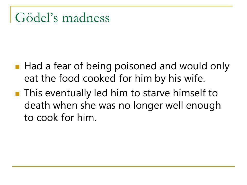 Gödel's madness Had a fear of being poisoned and would only eat the food cooked for him by his wife.