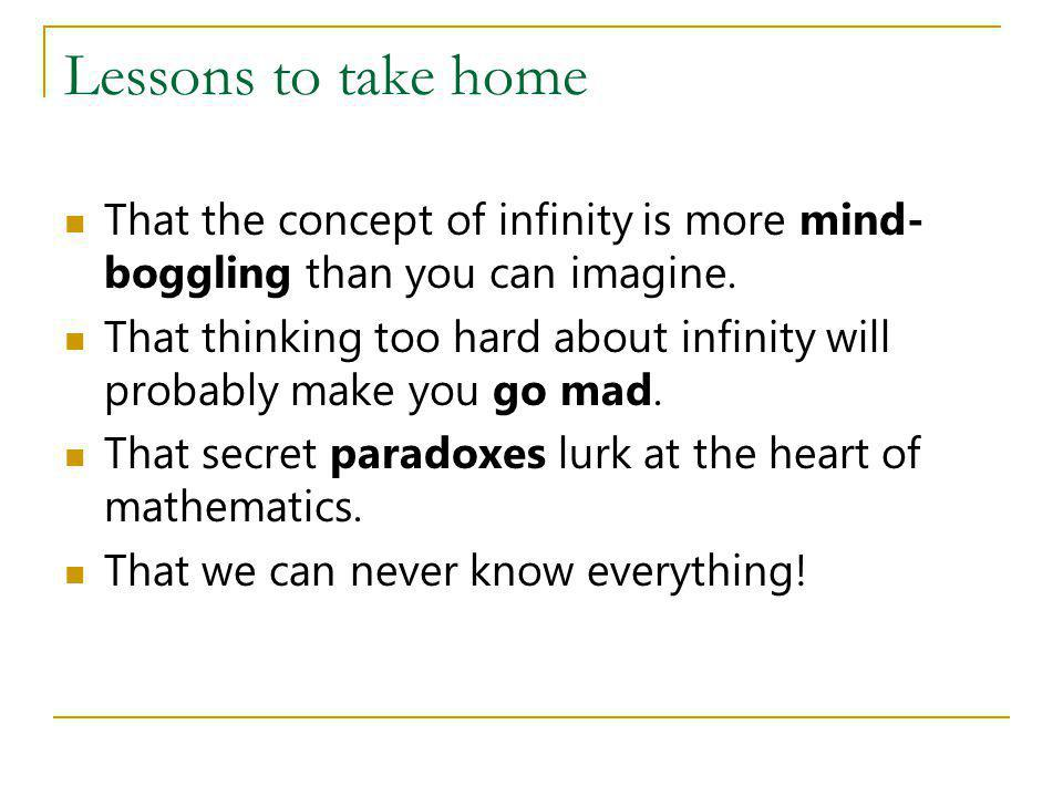 Lessons to take home That the concept of infinity is more mind-boggling than you can imagine.