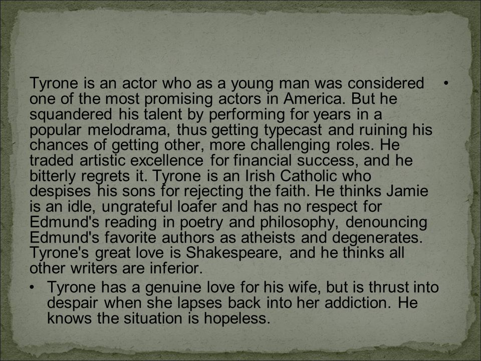Tyrone is an actor who as a young man was considered one of the most promising actors in America. But he squandered his talent by performing for years in a popular melodrama, thus getting typecast and ruining his chances of getting other, more challenging roles. He traded artistic excellence for financial success, and he bitterly regrets it. Tyrone is an Irish Catholic who despises his sons for rejecting the faith. He thinks Jamie is an idle, ungrateful loafer and has no respect for Edmund s reading in poetry and philosophy, denouncing Edmund s favorite authors as atheists and degenerates. Tyrone s great love is Shakespeare, and he thinks all other writers are inferior.