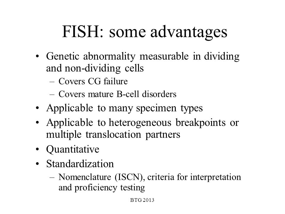 FISH: some advantages Genetic abnormality measurable in dividing and non-dividing cells. Covers CG failure.