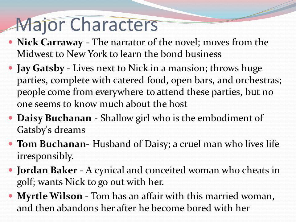 Major Characters Nick Carraway - The narrator of the novel; moves from the Midwest to New York to learn the bond business.