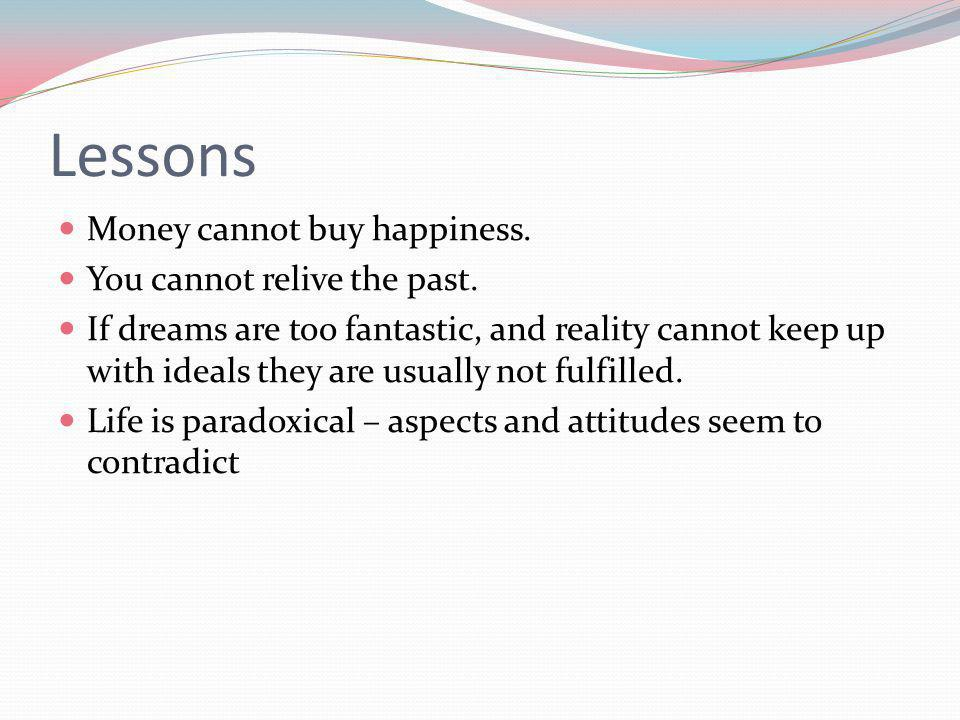 Lessons Money cannot buy happiness. You cannot relive the past.