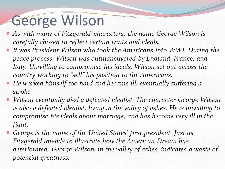 George Wilson As with many of Fitzgerald' characters, the name George Wilson is carefully chosen to reflect certain traits and ideals.