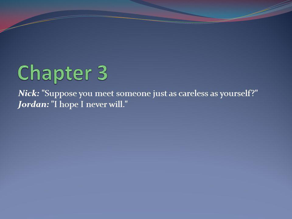 Chapter 3 Nick: Suppose you meet someone just as careless as yourself Jordan: I hope I never will.