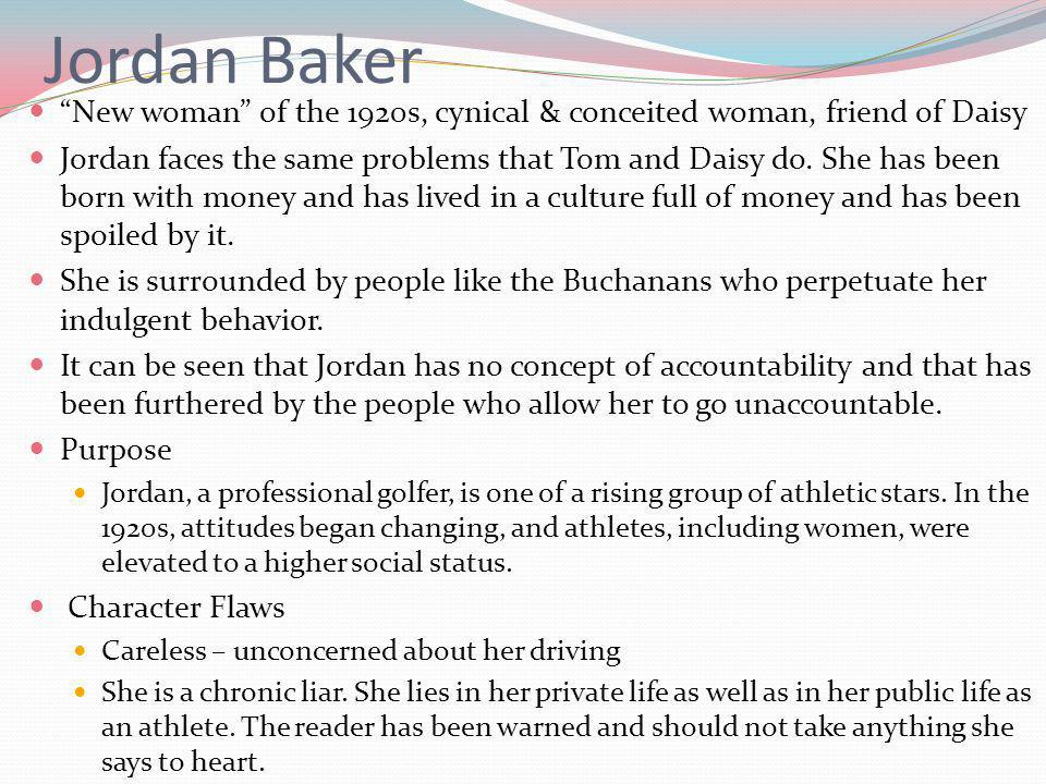 Jordan Baker New woman of the 1920s, cynical & conceited woman, friend of Daisy.