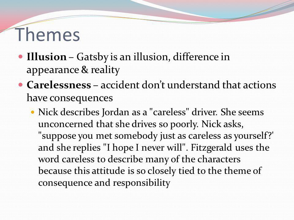 Themes Illusion – Gatsby is an illusion, difference in appearance & reality. Carelessness – accident don't understand that actions have consequences.