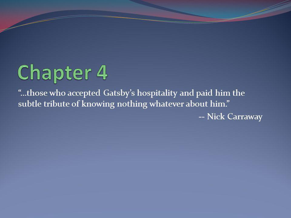 Chapter 4 …those who accepted Gatsby's hospitality and paid him the subtle tribute of knowing nothing whatever about him.