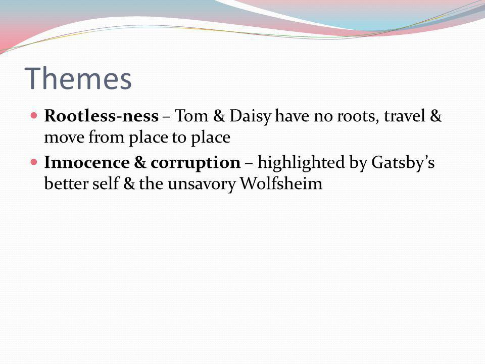 Themes Rootless-ness – Tom & Daisy have no roots, travel & move from place to place.