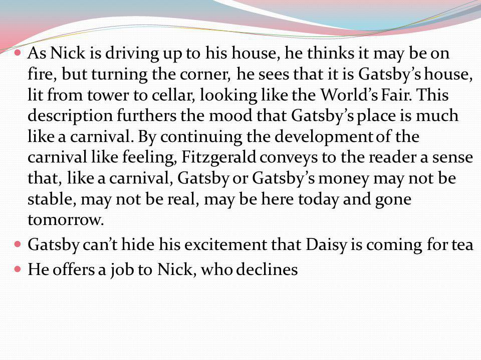 As Nick is driving up to his house, he thinks it may be on fire, but turning the corner, he sees that it is Gatsby's house, lit from tower to cellar, looking like the World's Fair. This description furthers the mood that Gatsby's place is much like a carnival. By continuing the development of the carnival like feeling, Fitzgerald conveys to the reader a sense that, like a carnival, Gatsby or Gatsby's money may not be stable, may not be real, may be here today and gone tomorrow.