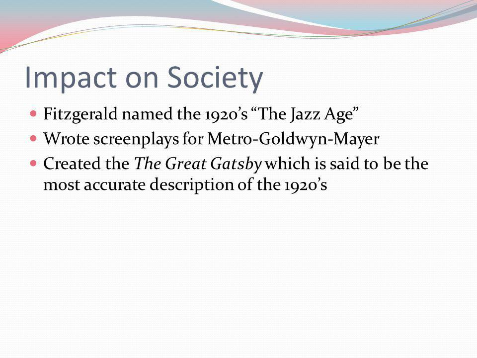 Impact on Society Fitzgerald named the 1920's The Jazz Age