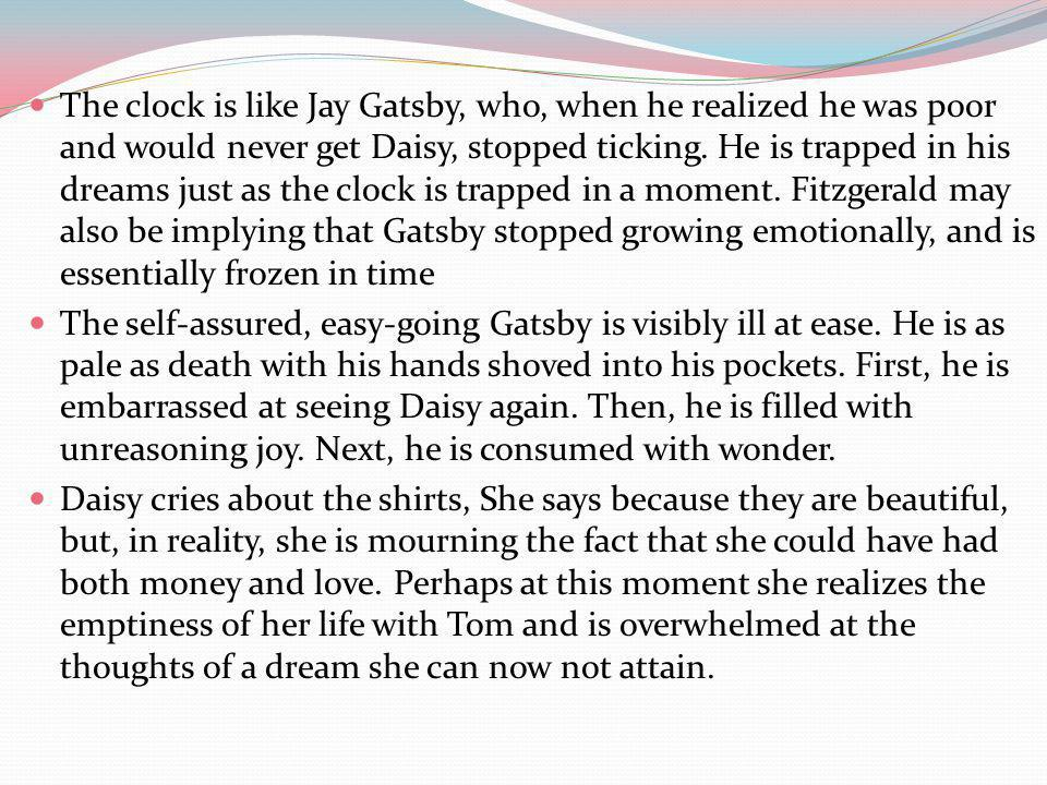 The clock is like Jay Gatsby, who, when he realized he was poor and would never get Daisy, stopped ticking. He is trapped in his dreams just as the clock is trapped in a moment. Fitzgerald may also be implying that Gatsby stopped growing emotionally, and is essentially frozen in time