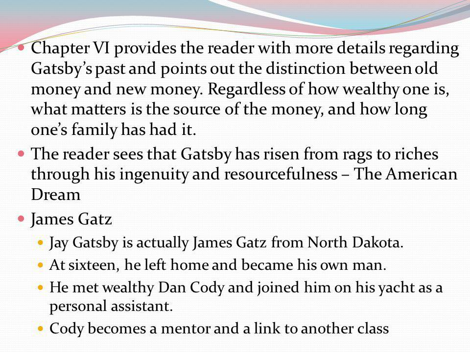 Chapter VI provides the reader with more details regarding Gatsby's past and points out the distinction between old money and new money. Regardless of how wealthy one is, what matters is the source of the money, and how long one's family has had it.