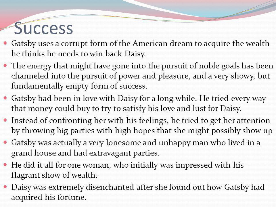 Success Gatsby uses a corrupt form of the American dream to acquire the wealth he thinks he needs to win back Daisy.