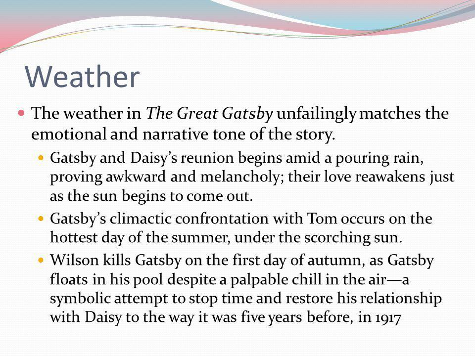 Weather The weather in The Great Gatsby unfailingly matches the emotional and narrative tone of the story.