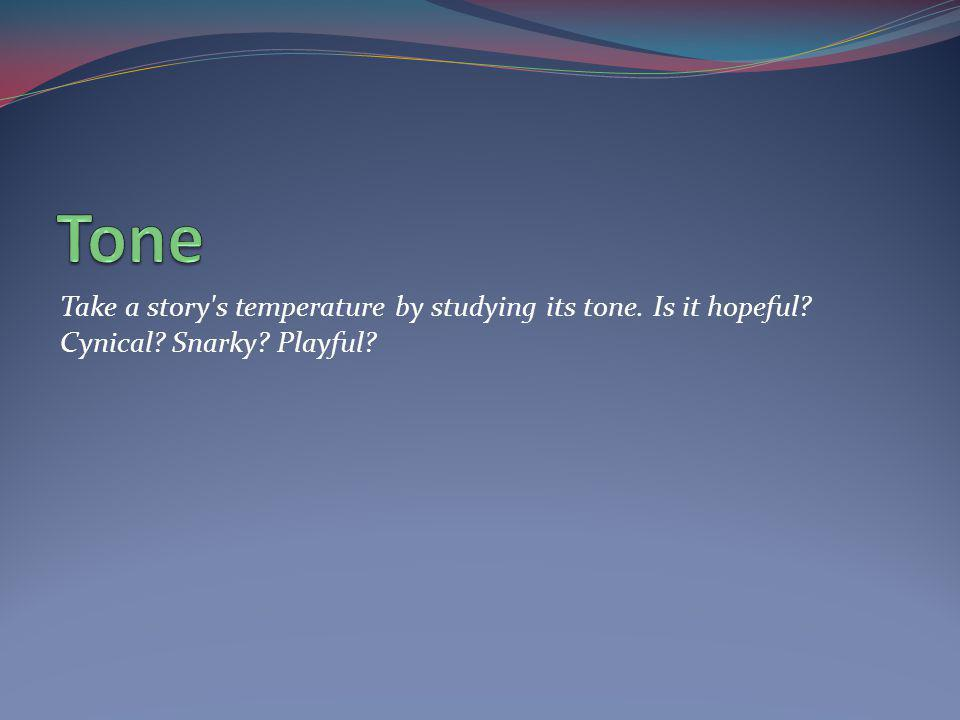 Tone Take a story s temperature by studying its tone. Is it hopeful Cynical Snarky Playful