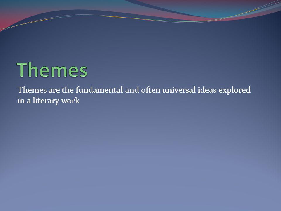Themes Themes are the fundamental and often universal ideas explored in a literary work