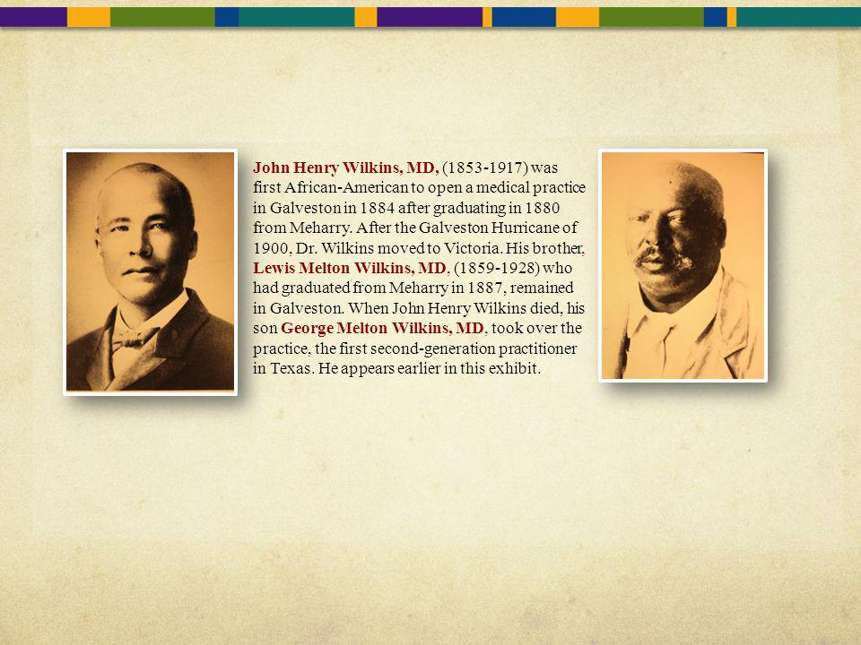John Henry Wilkins, MD, (1853-1917) was first African-American to open a medical practice in Galveston in 1884 after graduating in 1880 from Meharry. After the Galveston Hurricane of 1900, Dr. Wilkins moved to Victoria. His brother, Lewis Melton Wilkins, MD, (1859-1928) who had graduated from Meharry in 1887, remained in Galveston. When John Henry Wilkins died, his son George Melton Wilkins, MD, took over the practice, the first second-generation practitioner in Texas. He appears earlier in this exhibit.