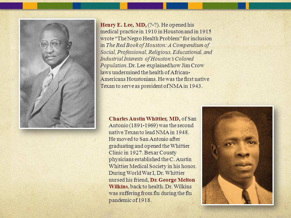 Henry E. Lee, MD, ( - ). He opened his medical practice in 1910 in Houston and in 1915 wrote The Negro Health Problem for inclusion in The Red Book of Houston: A Compendium of Social, Professional, Religious, Educational, and Industrial Interests of Houston's Colored Population. Dr. Lee explained how Jim Crow laws undermined the health of African-Americans Houstonians. He was the first native Texan to serve as president of NMA in 1943.