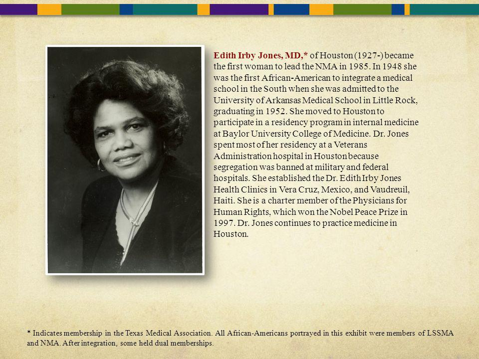Edith Irby Jones, MD,* of Houston (1927-) became the first woman to lead the NMA in 1985. In 1948 she was the first African-American to integrate a medical school in the South when she was admitted to the University of Arkansas Medical School in Little Rock, graduating in 1952. She moved to Houston to participate in a residency program in internal medicine at Baylor University College of Medicine. Dr. Jones spent most of her residency at a Veterans Administration hospital in Houston because segregation was banned at military and federal hospitals. She established the Dr. Edith Irby Jones Health Clinics in Vera Cruz, Mexico, and Vaudreuil, Haiti. She is a charter member of the Physicians for Human Rights, which won the Nobel Peace Prize in 1997. Dr. Jones continues to practice medicine in Houston.