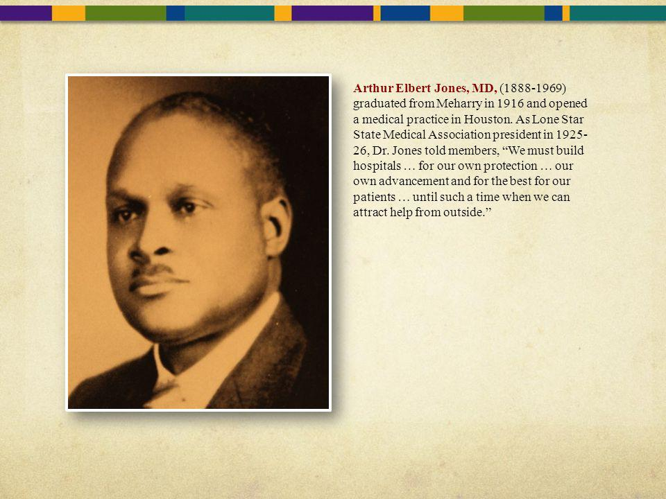 Arthur Elbert Jones, MD, (1888-1969) graduated from Meharry in 1916 and opened a medical practice in Houston.