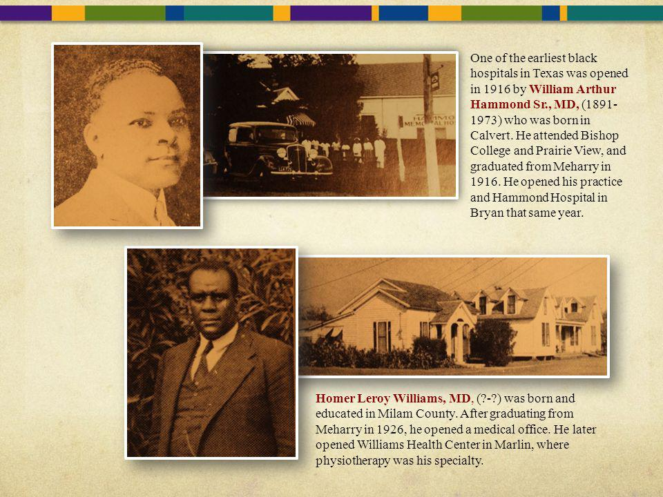 One of the earliest black hospitals in Texas was opened in 1916 by William Arthur Hammond Sr., MD, (1891-1973) who was born in Calvert. He attended Bishop College and Prairie View, and graduated from Meharry in 1916. He opened his practice and Hammond Hospital in Bryan that same year.