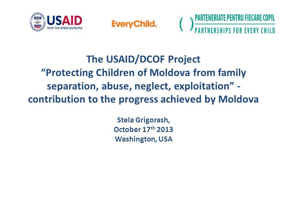 The USAID/DCOF Project Protecting Children of Moldova from family separation, abuse, neglect, exploitation - contribution to the progress achieved by Moldova Stela Grigorash, October 17th 2013 Washington, USA