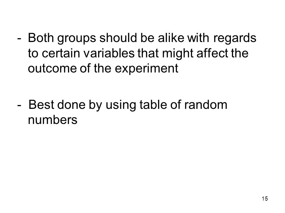 Both groups should be alike with regards to certain variables that might affect the outcome of the experiment