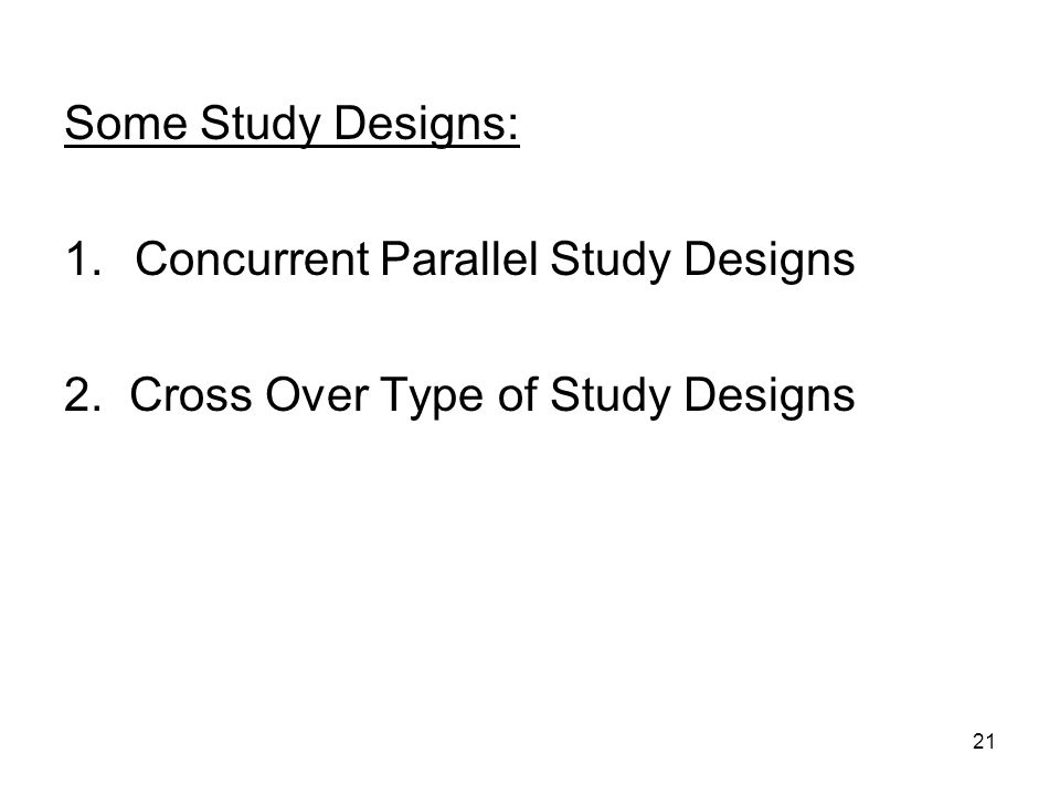 Some Study Designs: Concurrent Parallel Study Designs 2. Cross Over Type of Study Designs
