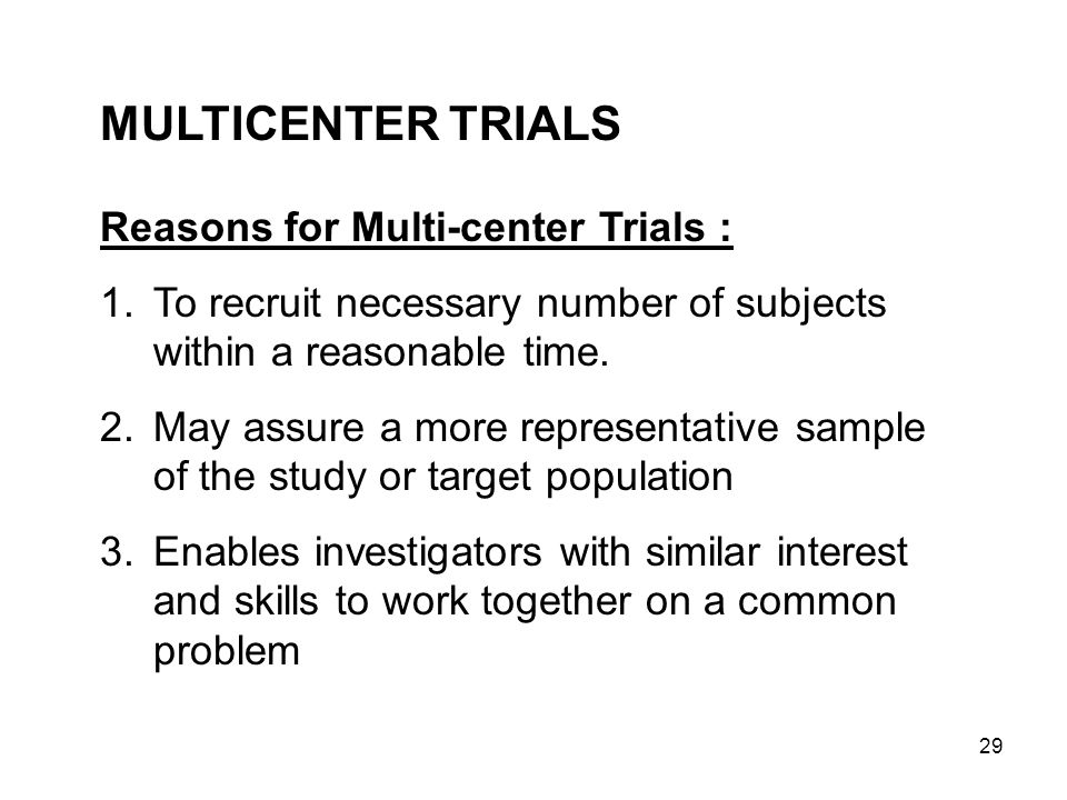 MULTICENTER TRIALS Reasons for Multi-center Trials :