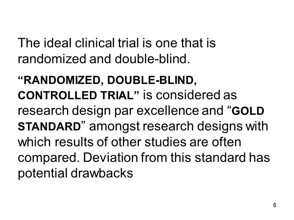 The ideal clinical trial is one that is randomized and double-blind.