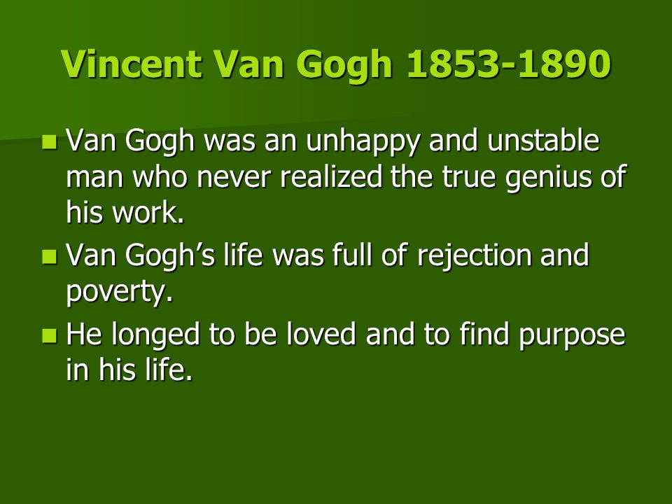Vincent Van Gogh 1853-1890 Van Gogh was an unhappy and unstable man who never realized the true genius of his work.