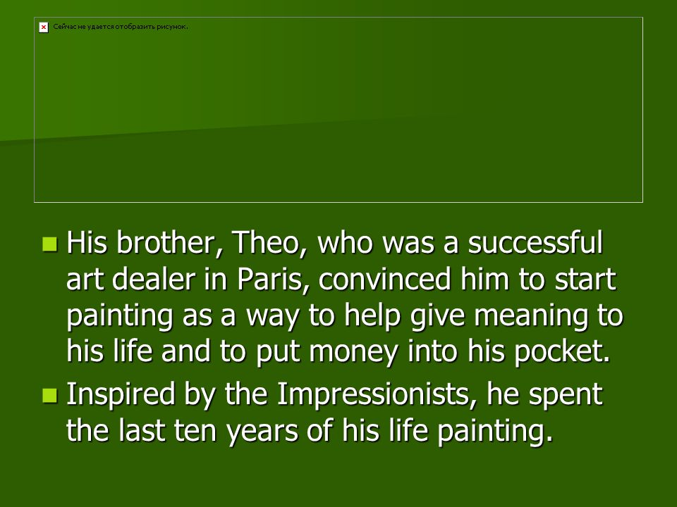 His brother, Theo, who was a successful art dealer in Paris, convinced him to start painting as a way to help give meaning to his life and to put money into his pocket.