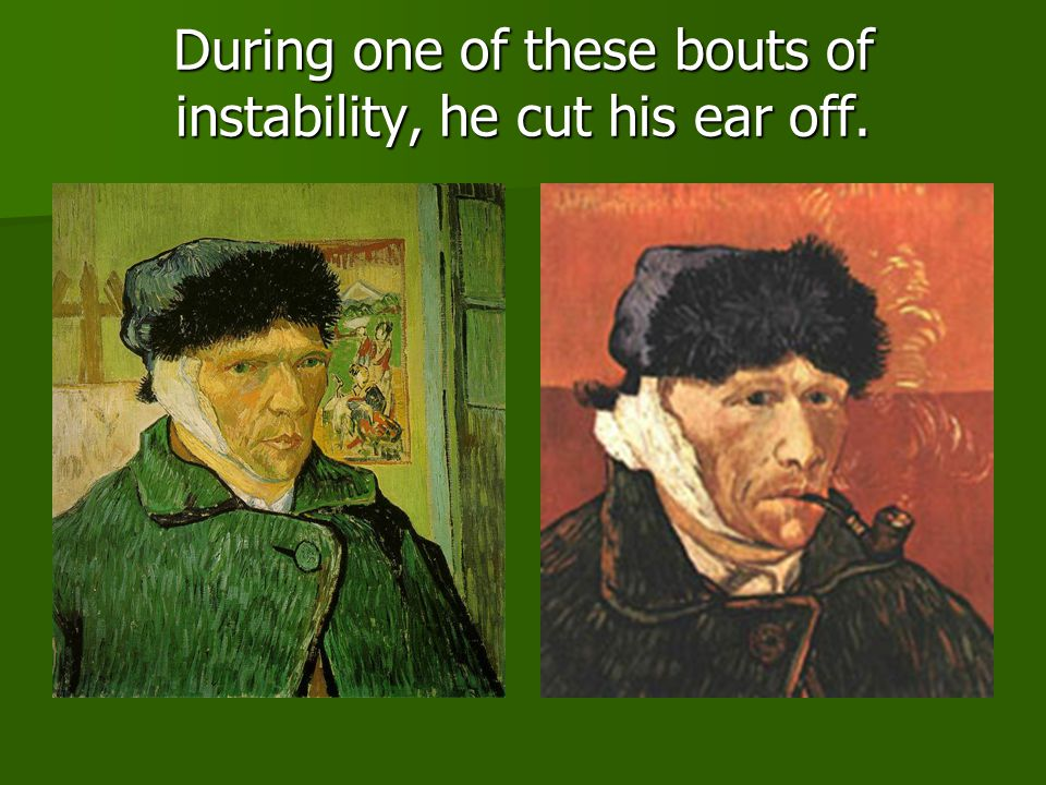 During one of these bouts of instability, he cut his ear off.