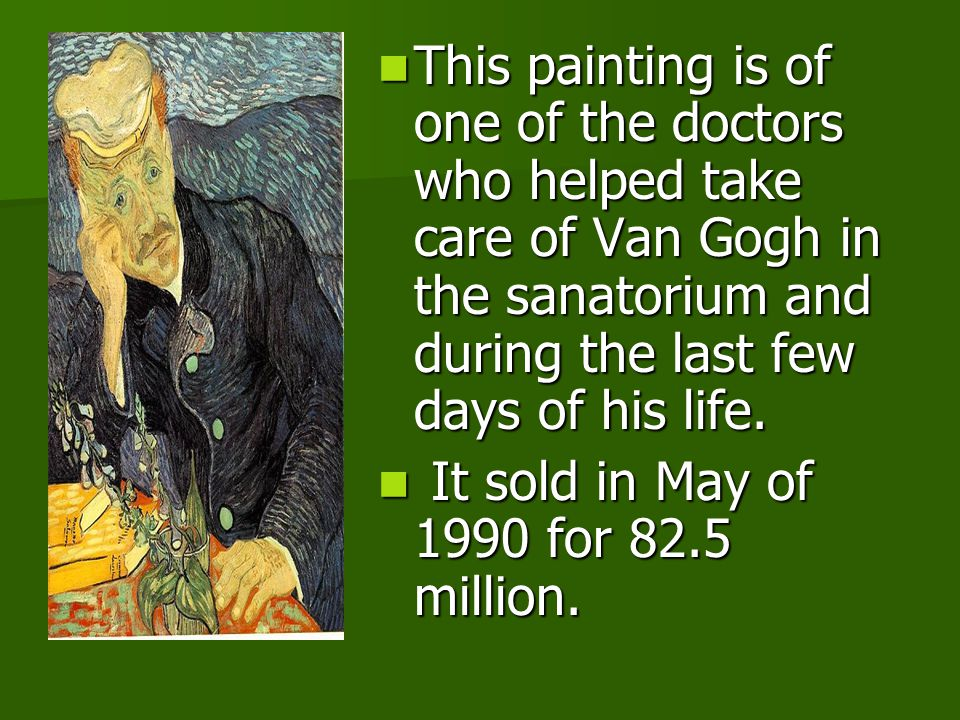 This painting is of one of the doctors who helped take care of Van Gogh in the sanatorium and during the last few days of his life.