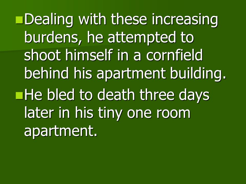 Dealing with these increasing burdens, he attempted to shoot himself in a cornfield behind his apartment building.