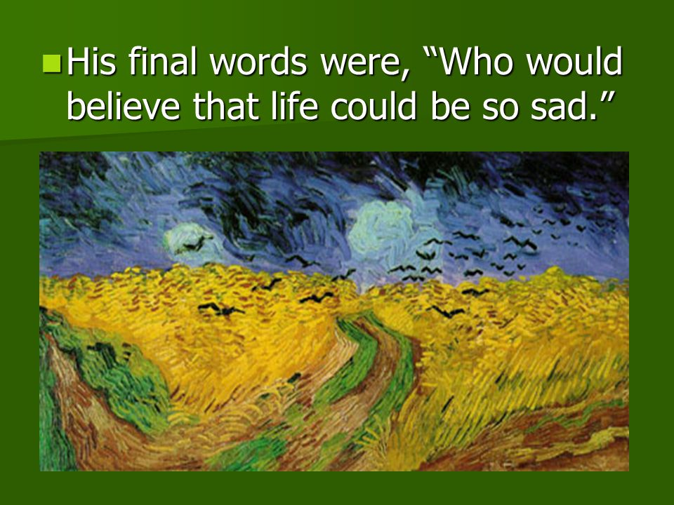 His final words were, Who would believe that life could be so sad.