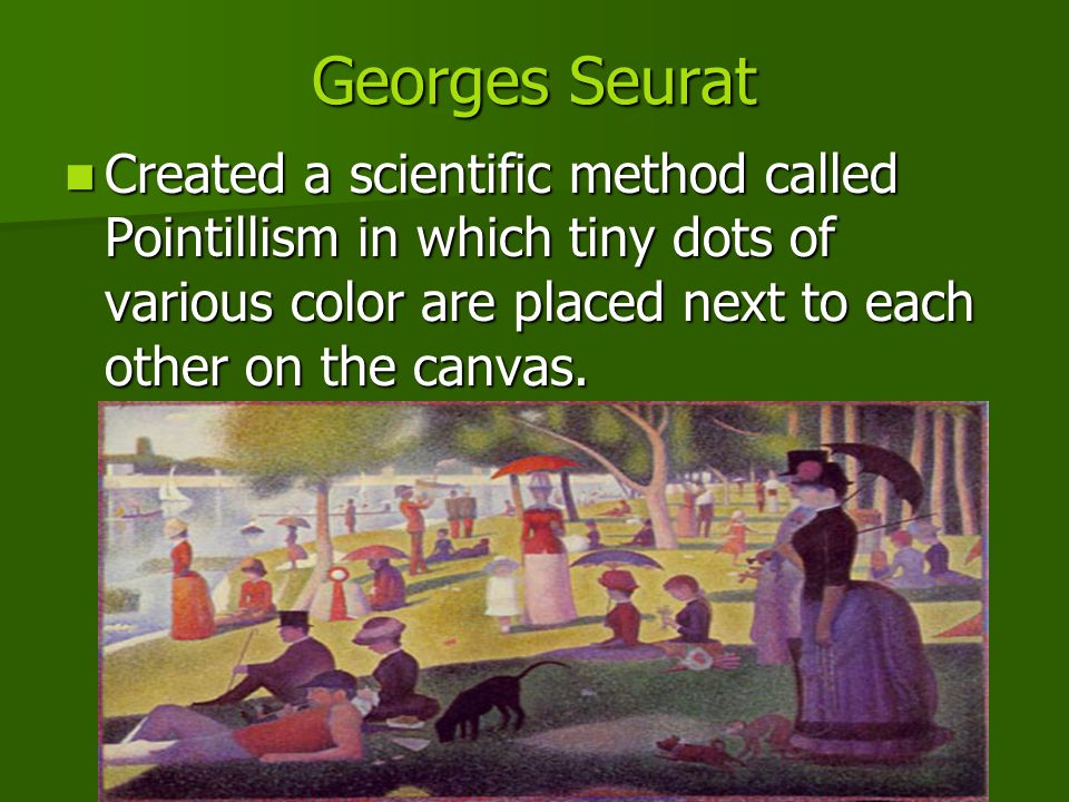 Georges Seurat Created a scientific method called Pointillism in which tiny dots of various color are placed next to each other on the canvas.