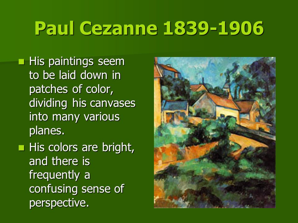 Paul Cezanne 1839-1906 His paintings seem to be laid down in patches of color, dividing his canvases into many various planes.