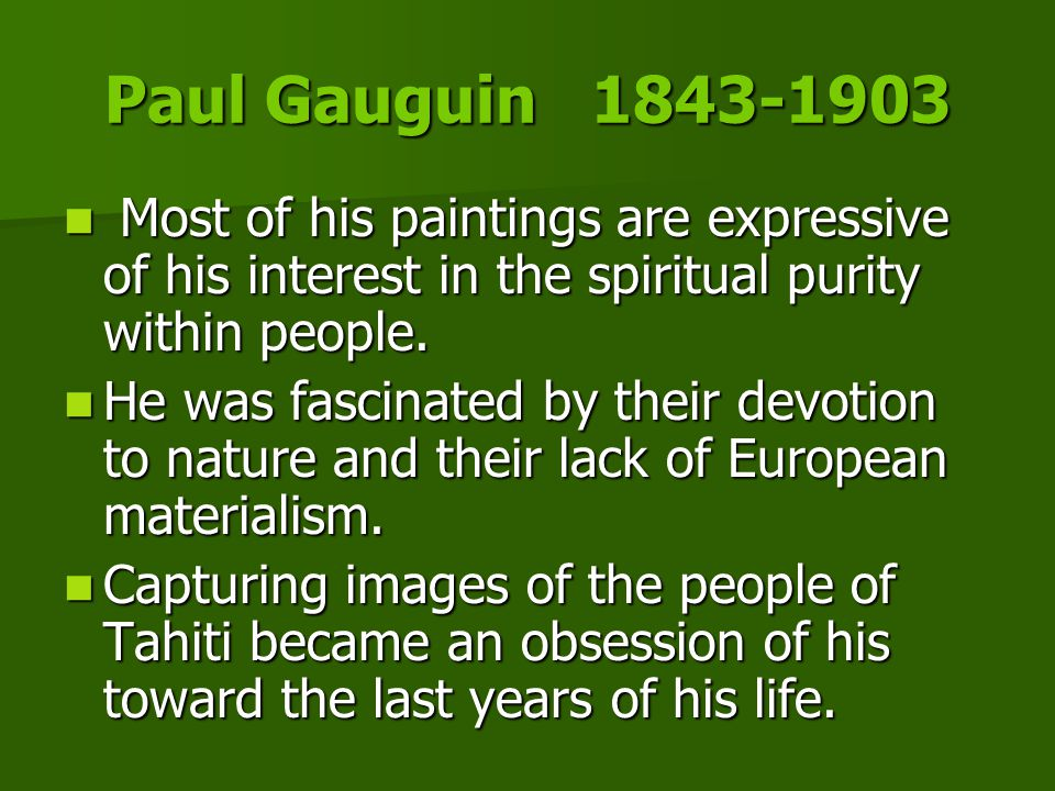 Paul Gauguin 1843-1903 Most of his paintings are expressive of his interest in the spiritual purity within people.