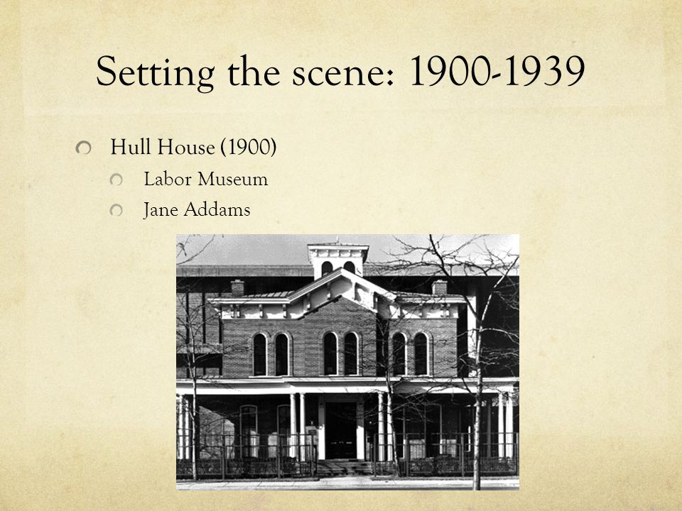 Setting the scene: 1900-1939 Hull House (1900) Labor Museum