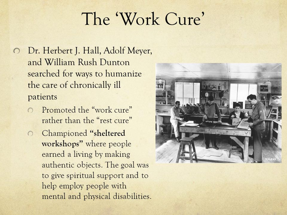 The 'Work Cure' Dr. Herbert J. Hall, Adolf Meyer, and William Rush Dunton searched for ways to humanize the care of chronically ill patients.