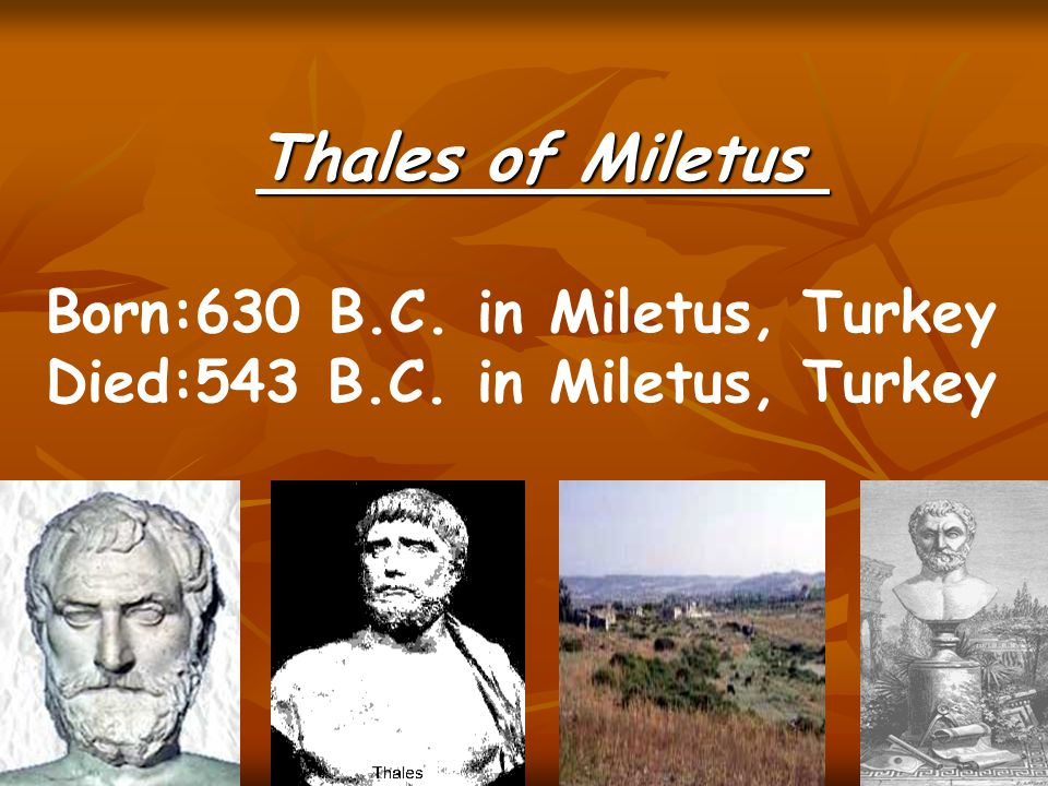 Thales of Miletus Born:630 B.C. in Miletus, Turkey