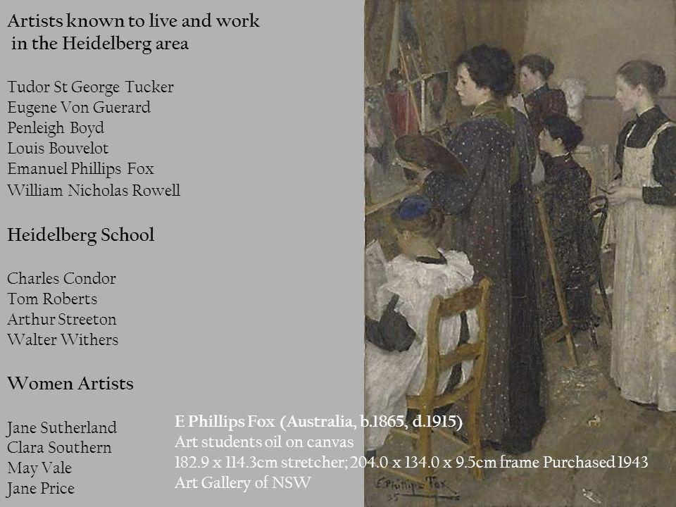 Artists known to live and work in the Heidelberg area Tudor St George Tucker Eugene Von Guerard Penleigh Boyd Louis Bouvelot Emanuel Phillips Fox William Nicholas Rowell Heidelberg School Charles Condor Tom Roberts Arthur Streeton Walter Withers Women Artists Jane Sutherland Clara Southern May Vale Jane Price