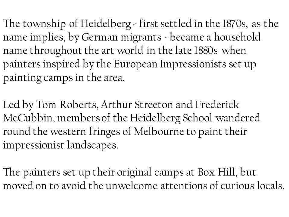 The township of Heidelberg - first settled in the 1870s, as the name implies, by German migrants - became a household name throughout the art world in the late 1880s when painters inspired by the European Impressionists set up painting camps in the area.