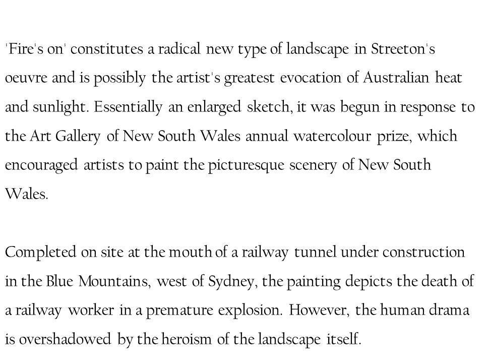 Fire s on constitutes a radical new type of landscape in Streeton s oeuvre and is possibly the artist s greatest evocation of Australian heat and sunlight.