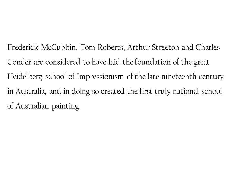 Frederick McCubbin, Tom Roberts, Arthur Streeton and Charles Conder are considered to have laid the foundation of the great Heidelberg school of Impressionism of the late nineteenth century in Australia, and in doing so created the first truly national school of Australian painting.