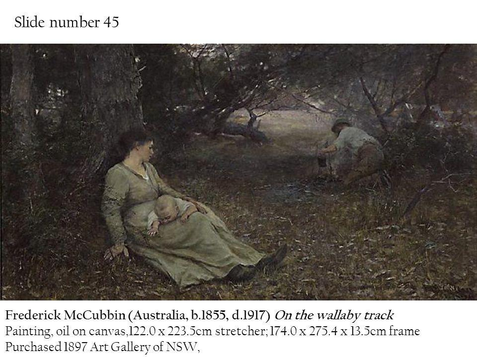 Slide number 45 Frederick McCubbin (Australia, b.1855, d.1917) On the wallaby track.
