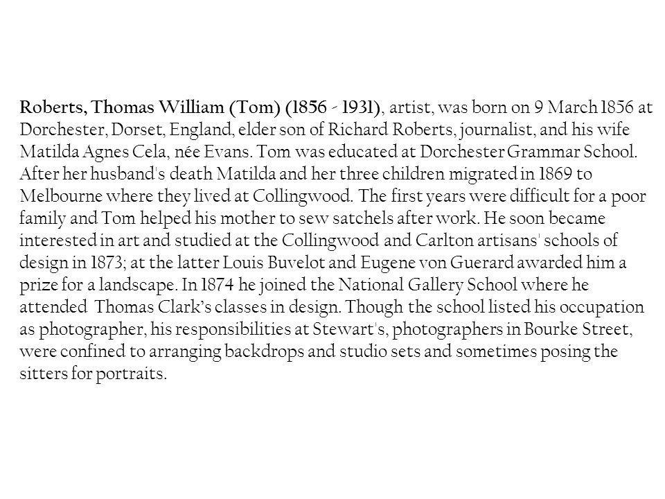 Roberts, Thomas William (Tom) ( ), artist, was born on 9 March 1856 at Dorchester, Dorset, England, elder son of Richard Roberts, journalist, and his wife Matilda Agnes Cela, née Evans.